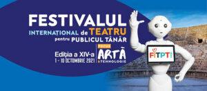 FESTIVALUL INTERNAŢIONAL de TEATRU pentru PUBLICUL TÂNĂR Iași 2021 Ediţia a XIV-a 1-10 octombrie 2021 ARTĂ ȘI TEHNOLOGIE